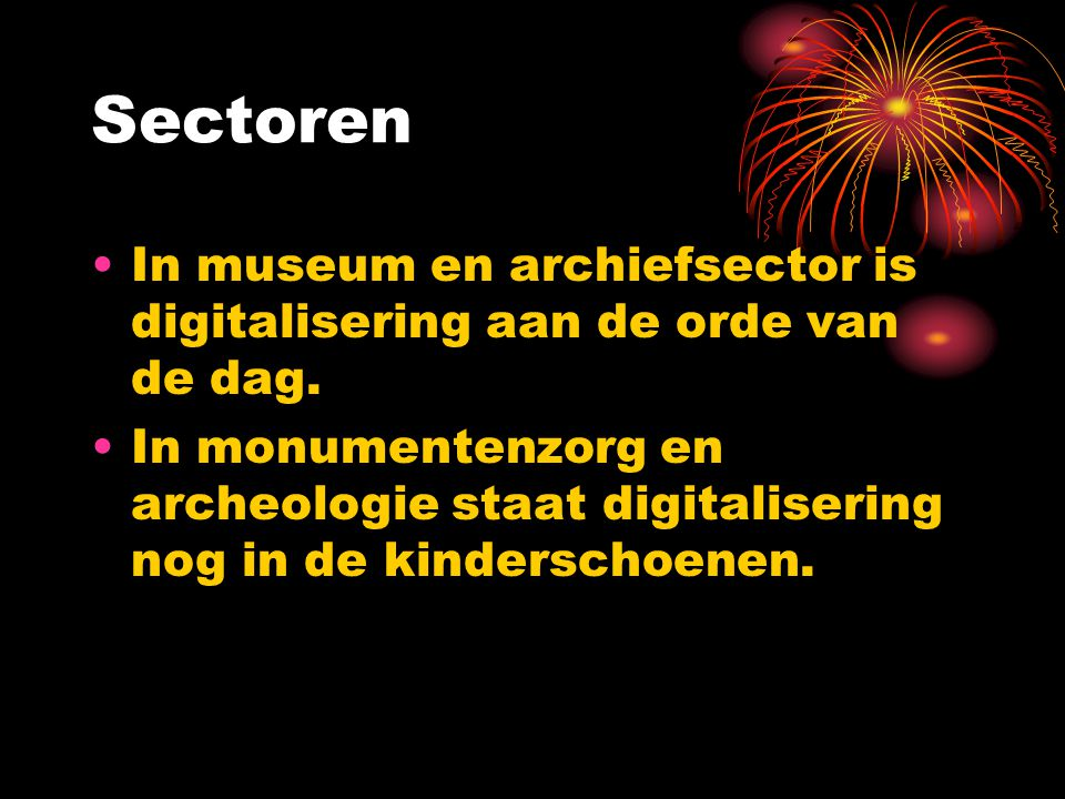 Sectoren In museum en archiefsector is digitalisering aan de orde van de dag. In monumentenzorg en archeologie staat digitalisering nog in de kindersc