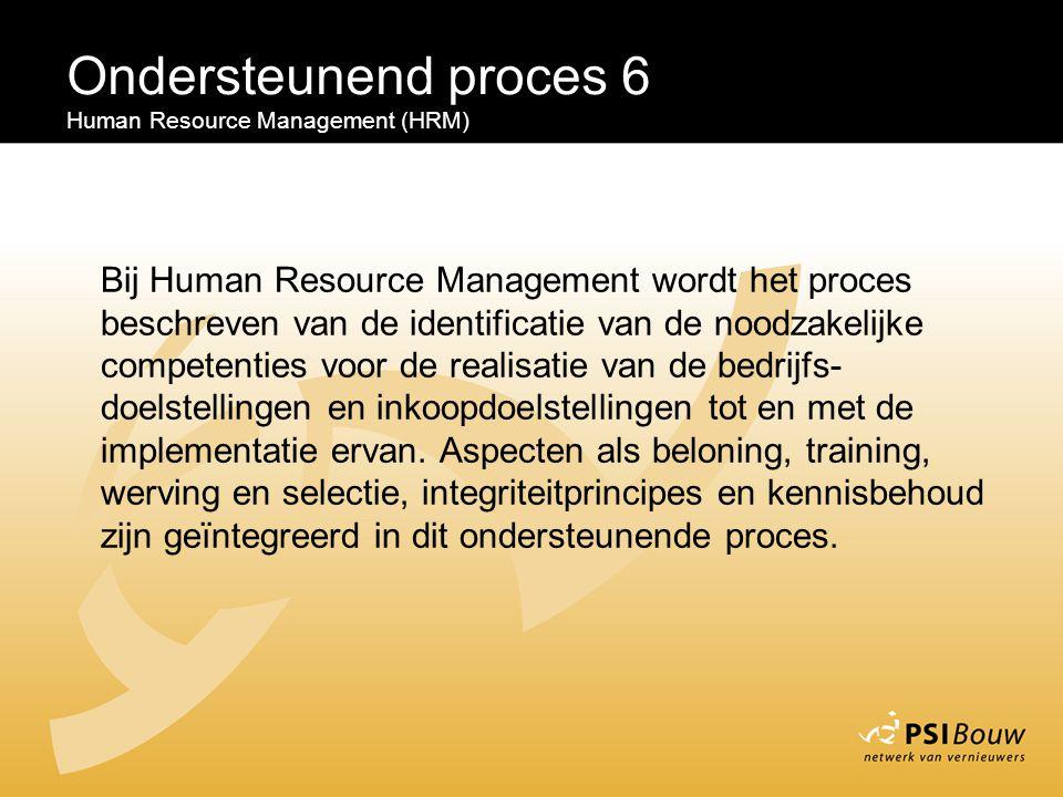 Ondersteunend proces 6 Human Resource Management (HRM) Bij Human Resource Management wordt het proces beschreven van de identificatie van de noodzakel