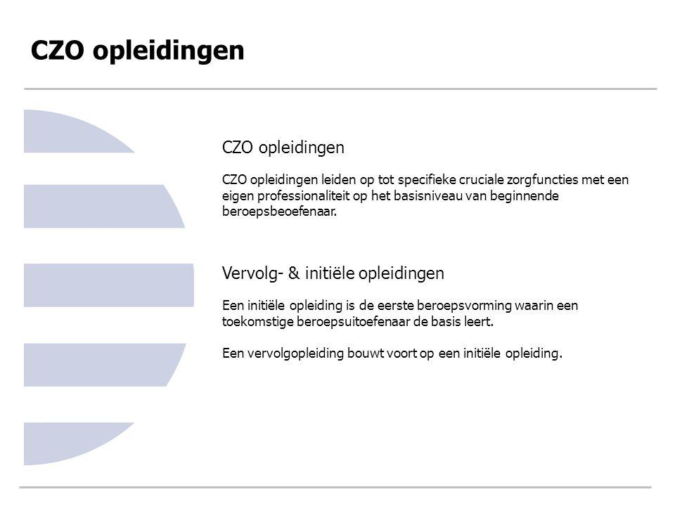CZO opleidingen CZO opleidingen leiden op tot specifieke cruciale zorgfuncties met een eigen professionaliteit op het basisniveau van beginnende beroe