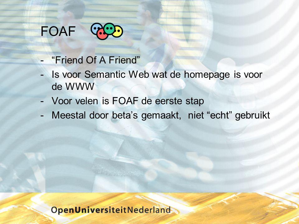 FOAF  Friend Of A Friend Is voor Semantic Web wat de homepage is voor de WWW Voor velen is FOAF de eerste stap Meestal door beta's gemaakt, niet echt gebruikt