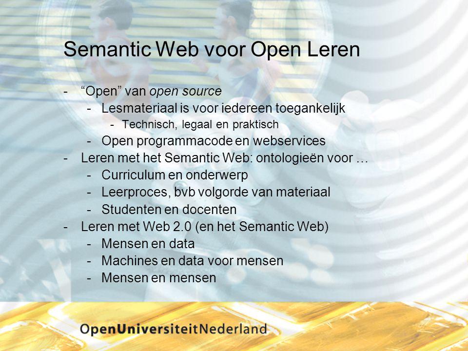 Semantic Web voor Open Leren  Open van open source Lesmateriaal is voor iedereen toegankelijk Technisch, legaal en praktisch Open programmacode en webservices Leren met het Semantic Web: ontologieën voor … Curriculum en onderwerp Leerproces, bvb volgorde van materiaal Studenten en docenten Leren met Web 2.0 (en het Semantic Web) Mensen en data Machines en data voor mensen Mensen en mensen