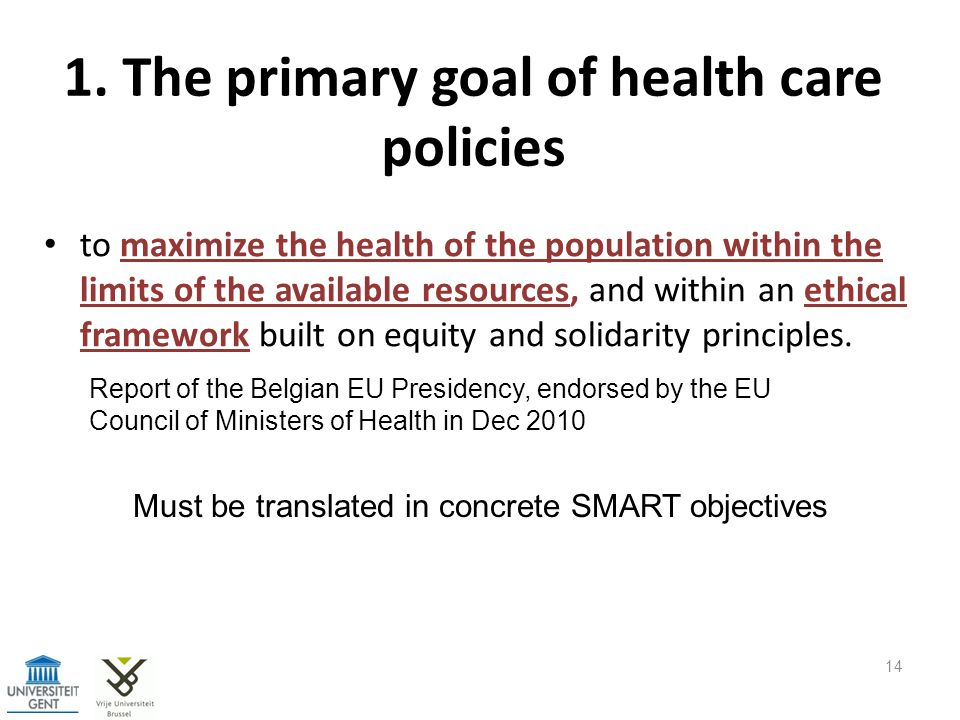 1. The primary goal of health care policies to maximize the health of the population within the limits of the available resources, and within an ethic