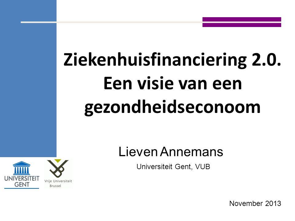 Ziekenhuisfinanciering 2.0. Een visie van een gezondheidseconoom Lieven Annemans Universiteit Gent, VUB November 2013