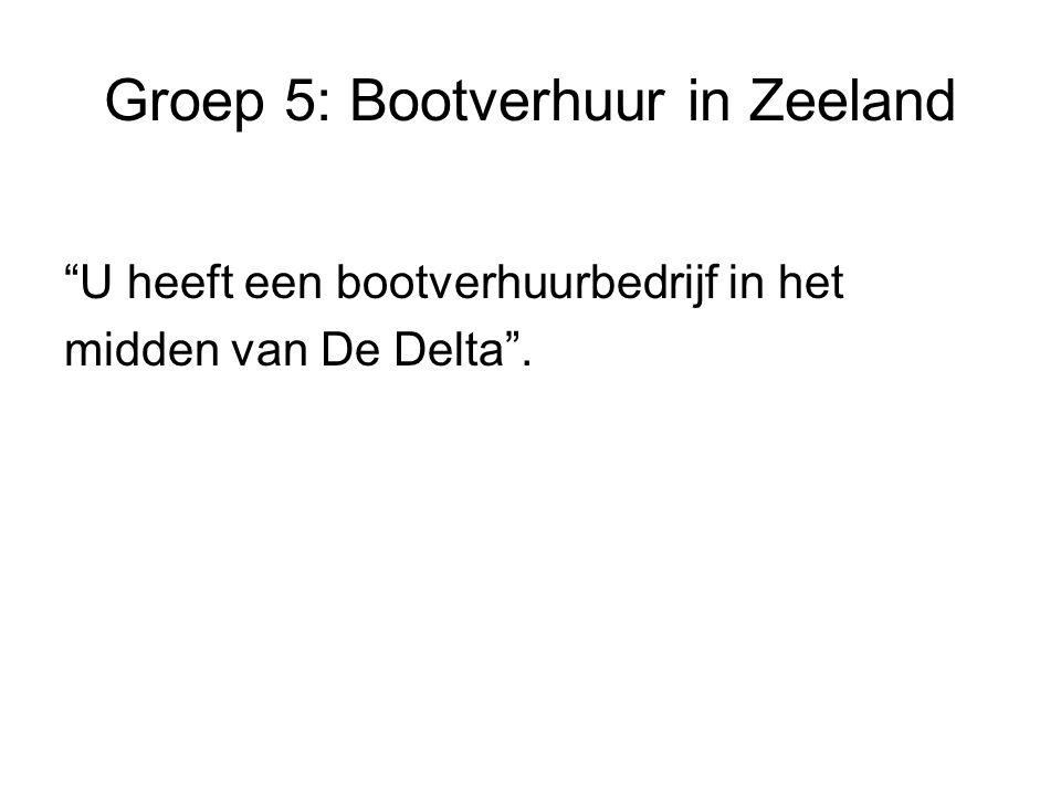 Groep 5: Bootverhuur in Zeeland U heeft een bootverhuurbedrijf in het midden van De Delta .