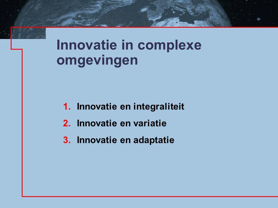 Innovatie in complexe omgevingen 1.Innovatie en integraliteit 2.Innovatie en variatie 3.Innovatie en adaptatie