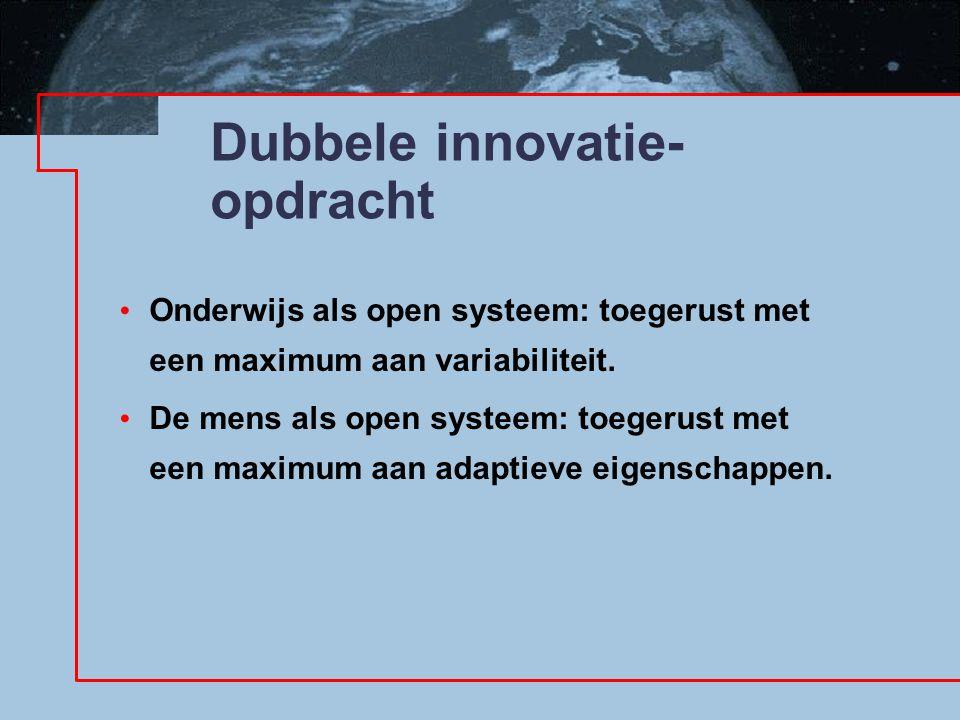 Dubbele innovatie- opdracht Onderwijs als open systeem: toegerust met een maximum aan variabiliteit. De mens als open systeem: toegerust met een maxim