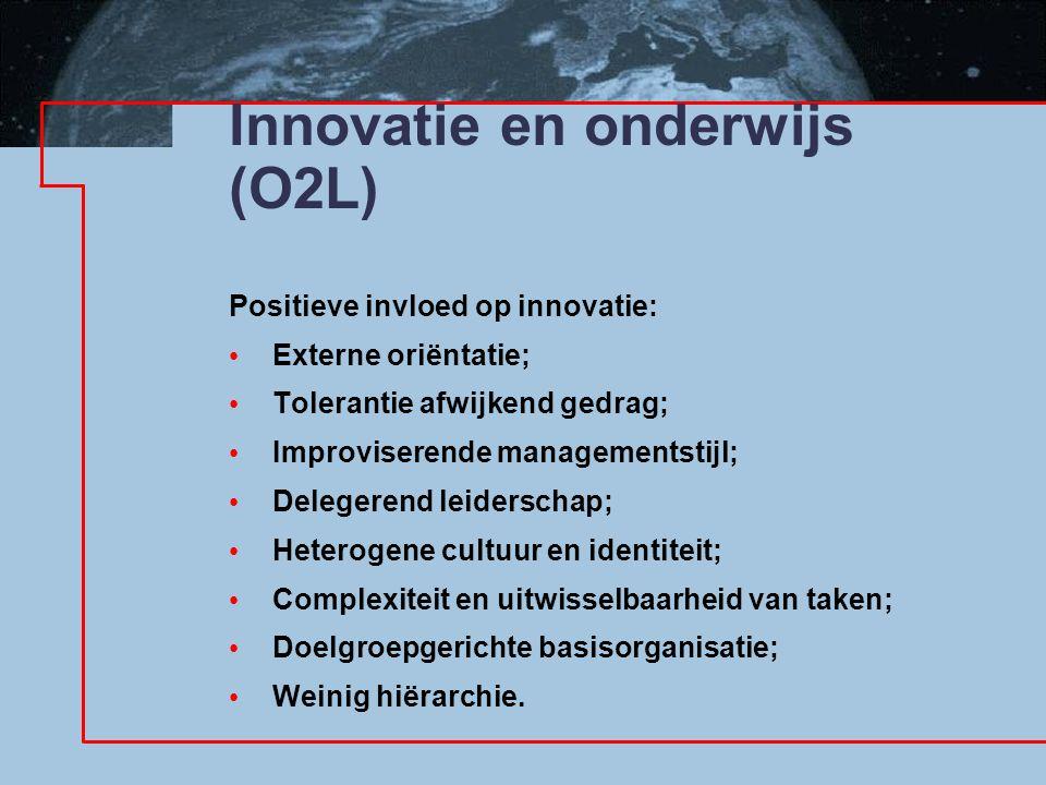 Innovatie en onderwijs (O2L) Positieve invloed op innovatie: Externe oriëntatie; Tolerantie afwijkend gedrag; Improviserende managementstijl; Delegerend leiderschap; Heterogene cultuur en identiteit; Complexiteit en uitwisselbaarheid van taken; Doelgroepgerichte basisorganisatie; Weinig hiërarchie.