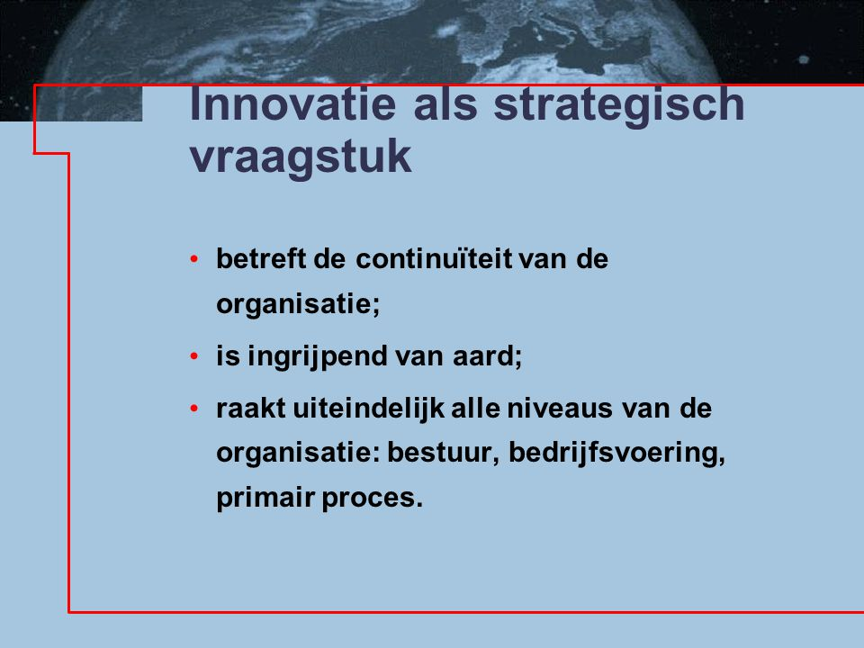 Innovatie als strategisch vraagstuk betreft de continuïteit van de organisatie; is ingrijpend van aard; raakt uiteindelijk alle niveaus van de organisatie: bestuur, bedrijfsvoering, primair proces.