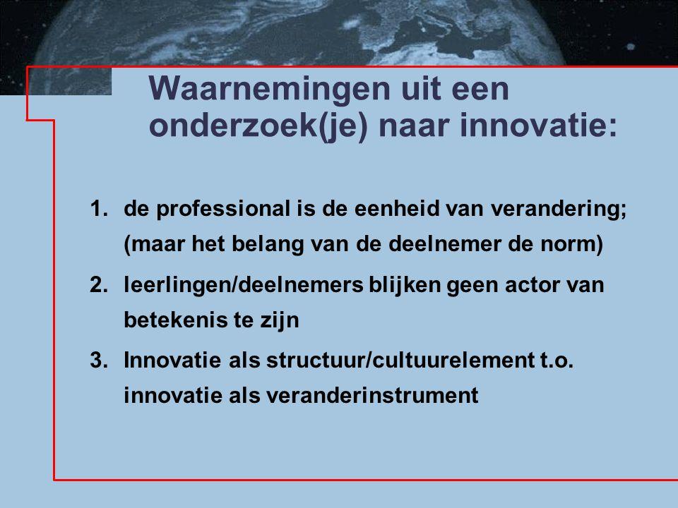 Waarnemingen uit een onderzoek(je) naar innovatie: 1. de professional is de eenheid van verandering; (maar het belang van de deelnemer de norm) 2. lee