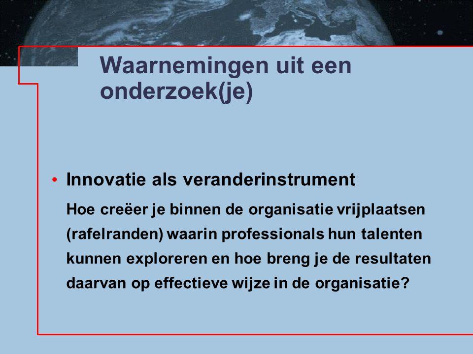 Waarnemingen uit een onderzoek(je) Innovatie als veranderinstrument Hoe creëer je binnen de organisatie vrijplaatsen (rafelranden) waarin professionals hun talenten kunnen exploreren en hoe breng je de resultaten daarvan op effectieve wijze in de organisatie