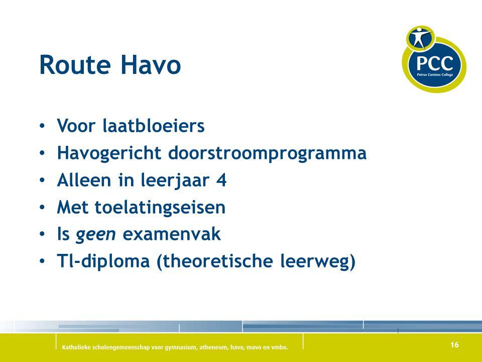 16 Route Havo Voor laatbloeiers Havogericht doorstroomprogramma Alleen in leerjaar 4 Met toelatingseisen Is geen examenvak Tl-diploma (theoretische le