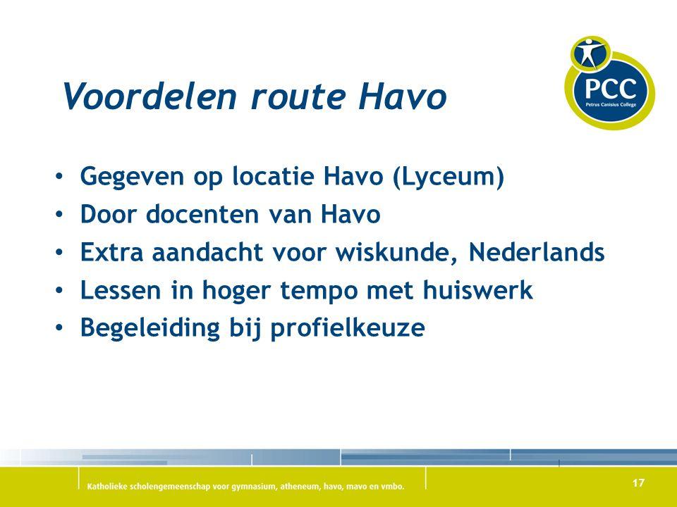 17 Voordelen route Havo Gegeven op locatie Havo (Lyceum) Door docenten van Havo Extra aandacht voor wiskunde, Nederlands Lessen in hoger tempo met hui