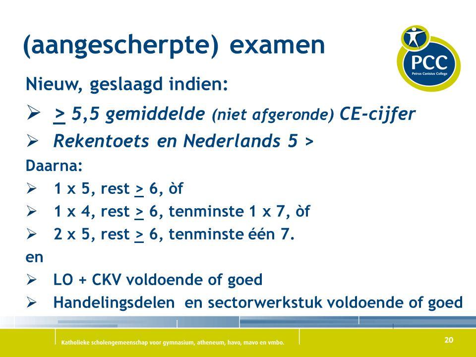 20 (aangescherpte) examen Nieuw, geslaagd indien:  > 5,5 gemiddelde (niet afgeronde) CE-cijfer  Rekentoets en Nederlands 5 > Daarna:  1 x 5, rest >
