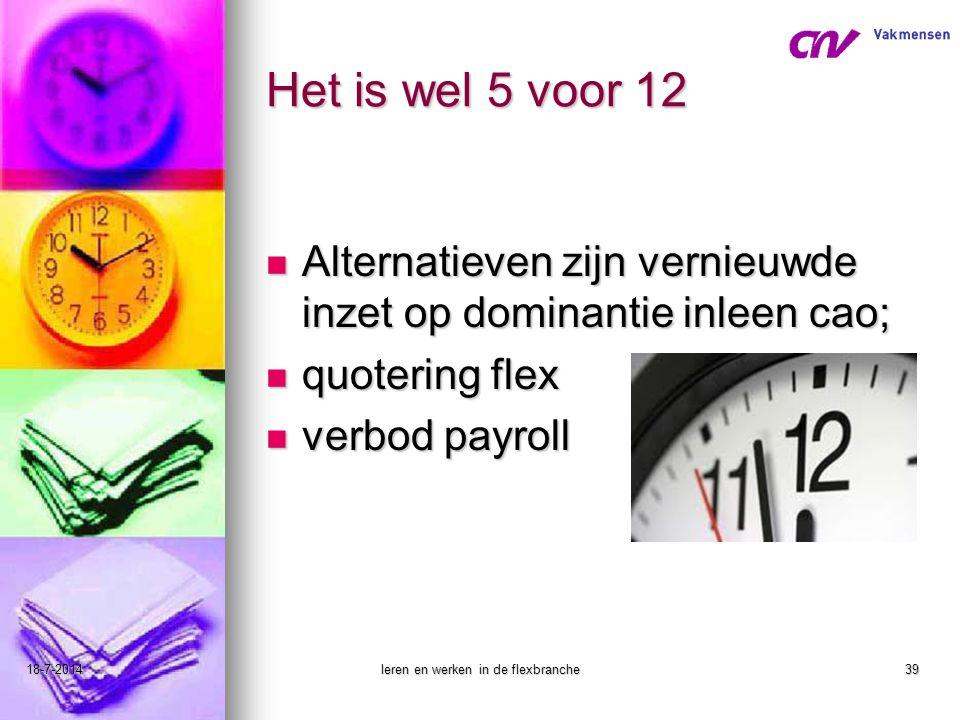 18-7-2014leren en werken in de flexbranche39 Het is wel 5 voor 12 Alternatieven zijn vernieuwde inzet op dominantie inleen cao; Alternatieven zijn ver