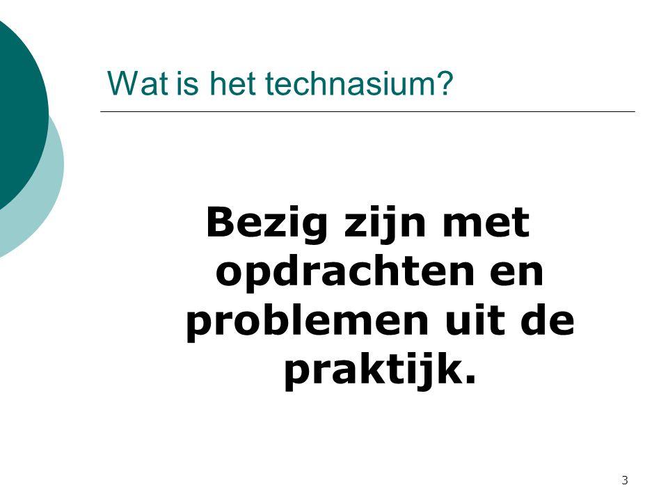 Wat is het technasium? Bezig zijn met opdrachten en problemen uit de praktijk. 3