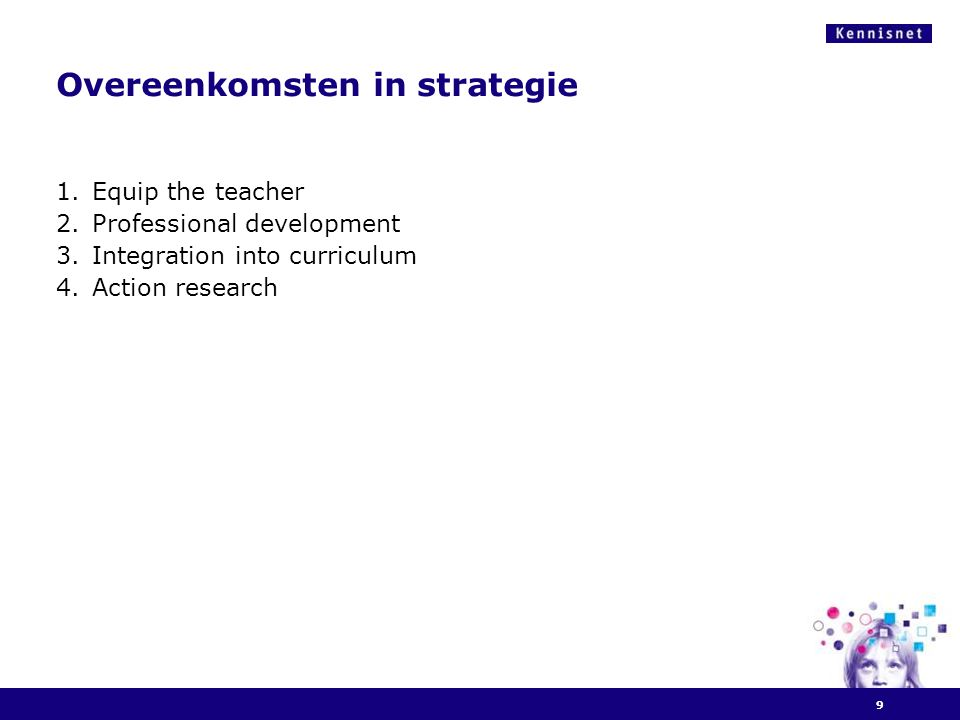 Overeenkomsten in strategie 1.Equip the teacher 2.Professional development 3.Integration into curriculum 4.Action research 9