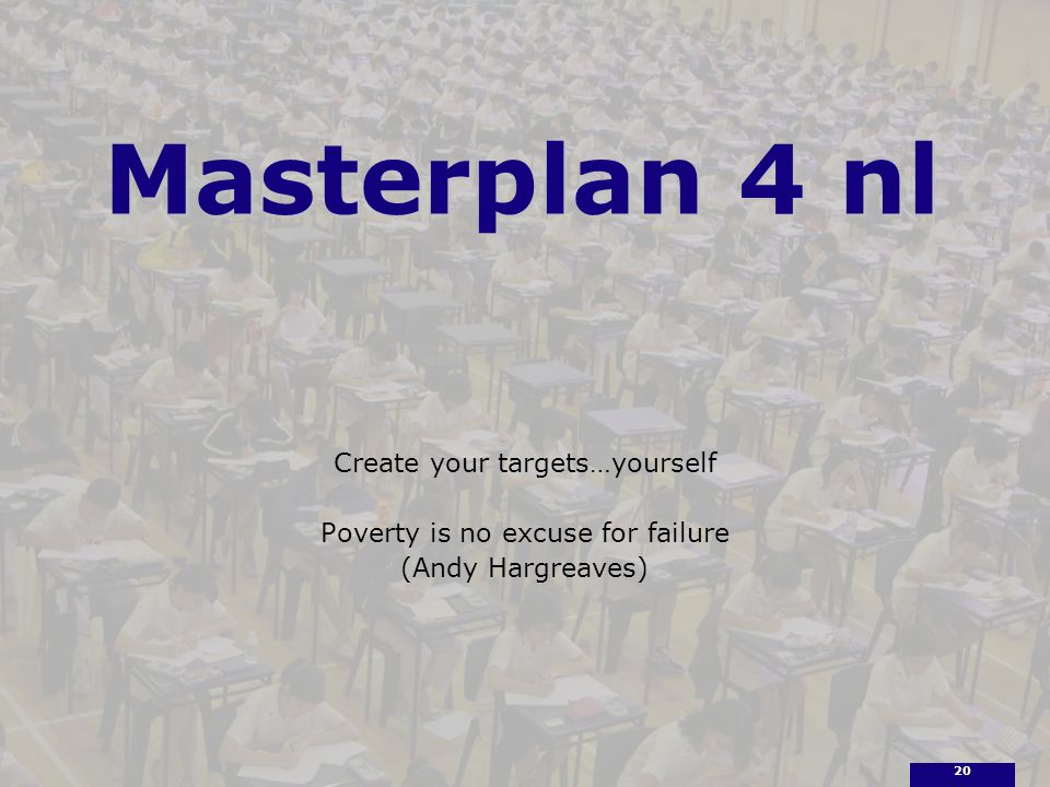 Masterplan 4 nl Create your targets…yourself Poverty is no excuse for failure (Andy Hargreaves) 20