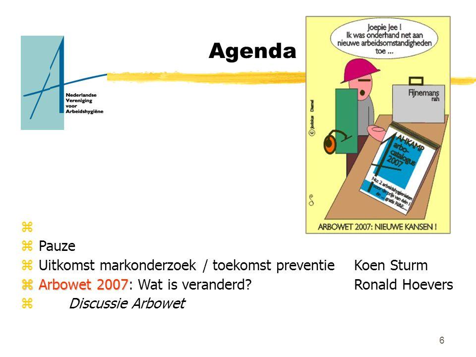 6 Agenda z zPauze zUitkomst markonderzoek / toekomst preventie Koen Sturm zArbowet 2007 zArbowet 2007: Wat is veranderd?Ronald Hoevers zDiscussie Arbowet