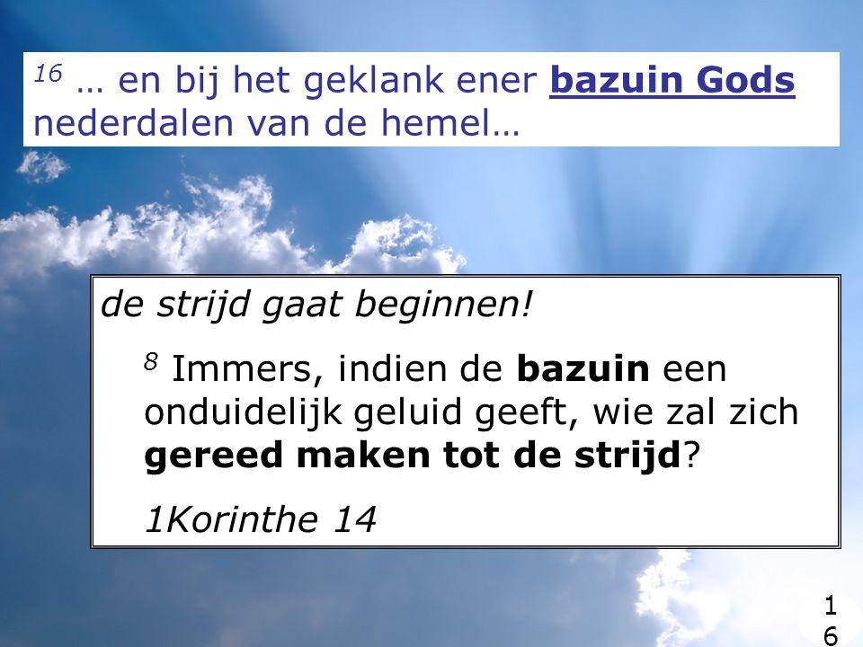 16 … en bij het geklank ener bazuin Gods nederdalen van de hemel… de strijd gaat beginnen.