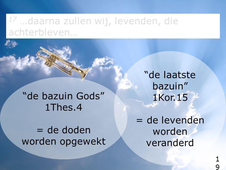 17 …daarna zullen wij, levenden, die achterbleven… 1919 de bazuin Gods 1Thes.4 = de doden worden opgewekt de laatste bazuin 1Kor.15 = de levenden worden veranderd