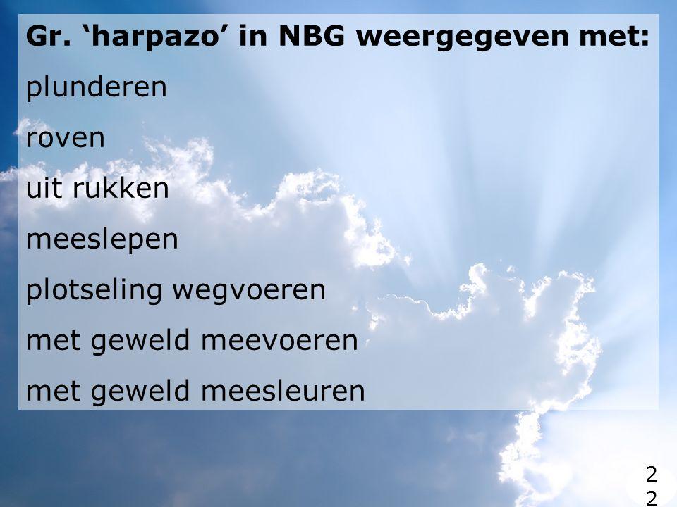 Gr. 'harpazo' in NBG weergegeven met: plunderen roven uit rukken meeslepen plotseling wegvoeren met geweld meevoeren met geweld meesleuren 2