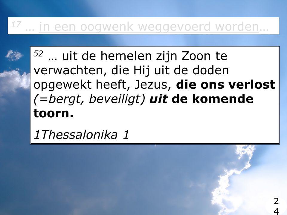 17 … in een oogwenk weggevoerd worden… 52 … uit de hemelen zijn Zoon te verwachten, die Hij uit de doden opgewekt heeft, Jezus, die ons verlost (=bergt, beveiligt) uit de komende toorn.