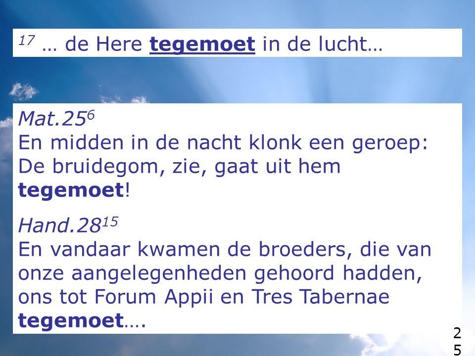 17 … de Here tegemoet in de lucht… Mat.25 6 En midden in de nacht klonk een geroep: De bruidegom, zie, gaat uit hem tegemoet.