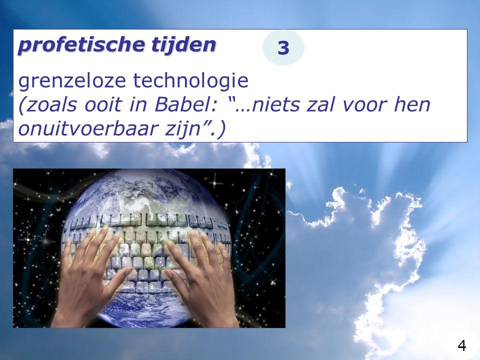 profetische tijden grenzeloze technologie (zoals ooit in Babel: …niets zal voor hen onuitvoerbaar zijn .) 3 4