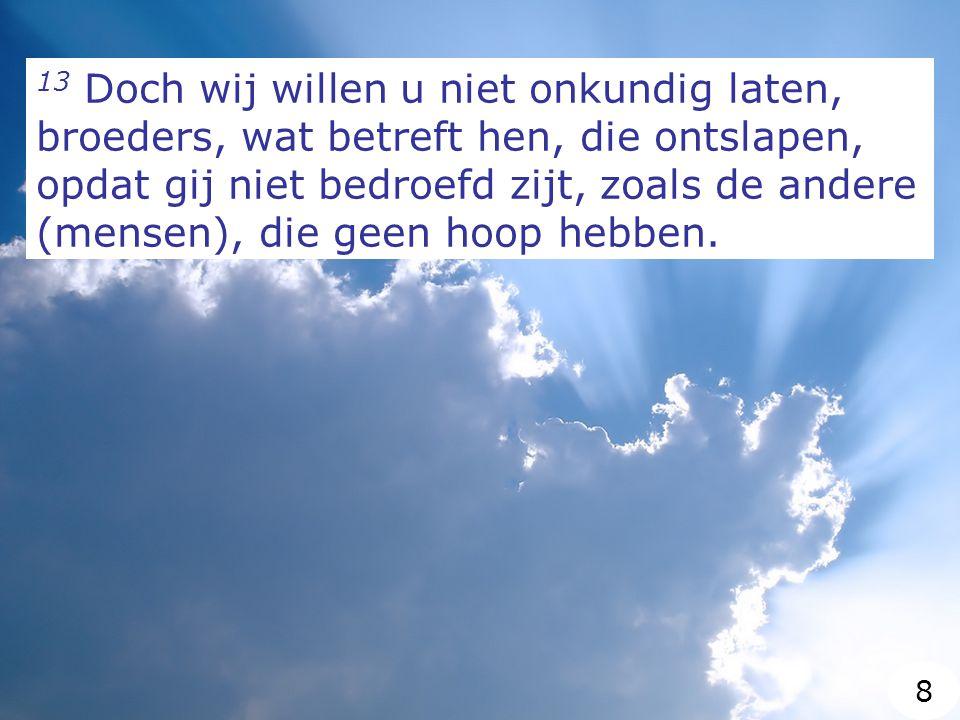 13 Doch wij willen u niet onkundig laten, broeders, wat betreft hen, die ontslapen, opdat gij niet bedroefd zijt, zoals de andere (mensen), die geen hoop hebben.