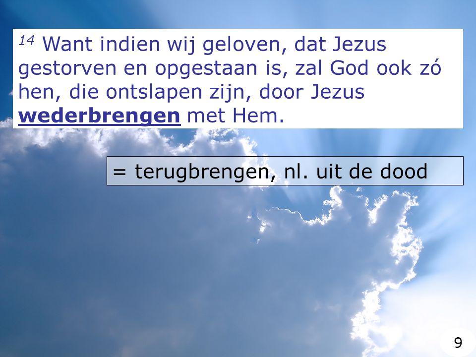 14 Want indien wij geloven, dat Jezus gestorven en opgestaan is, zal God ook zó hen, die ontslapen zijn, door Jezus wederbrengen met Hem.