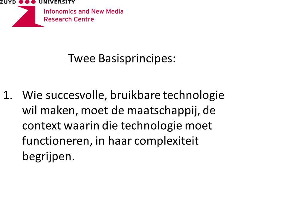 Twee Basisprincipes: 1.Wie succesvolle, bruikbare technologie wil maken, moet de maatschappij, de context waarin die technologie moet functioneren, in haar complexiteit begrijpen.