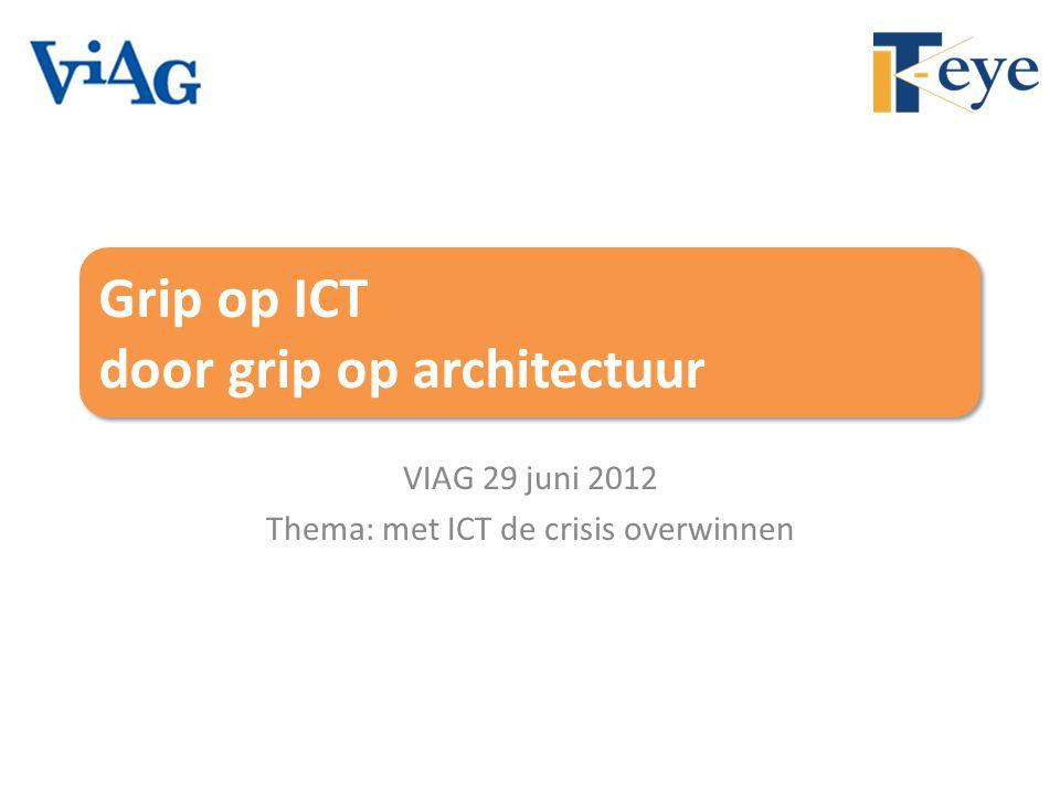 Grip op ICT door grip op architectuur VIAG 29 juni 2012 Thema: met ICT de crisis overwinnen