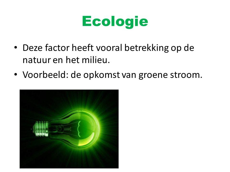 Ecologie Deze factor heeft vooral betrekking op de natuur en het milieu. Voorbeeld: de opkomst van groene stroom.