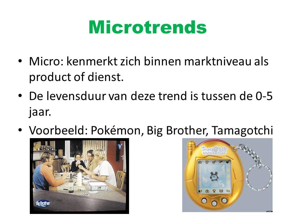 Microtrends Micro: kenmerkt zich binnen marktniveau als product of dienst. De levensduur van deze trend is tussen de 0-5 jaar. Voorbeeld: Pokémon, Big