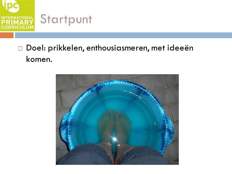 Startpunt  Doel: prikkelen, enthousiasmeren, met ideeën komen.
