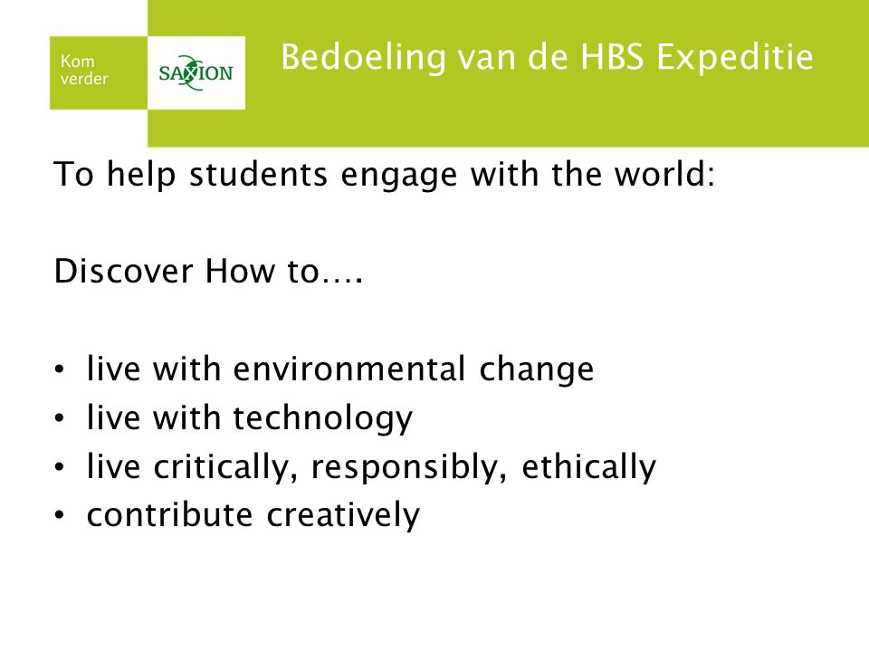 Bedoeling van de HBS Expeditie To help students engage with the world: Discover How to…. live with environmental change live with technology live crit