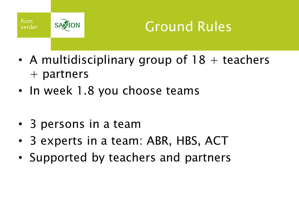 Ground Rules A multidisciplinary group of 18 + teachers + partners In week 1.8 you choose teams 3 persons in a team 3 experts in a team: ABR, HBS, ACT