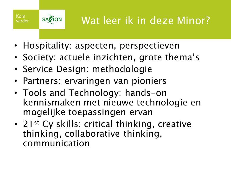 Wat leer ik in deze Minor? Hospitality: aspecten, perspectieven Society: actuele inzichten, grote thema's Service Design: methodologie Partners: ervar