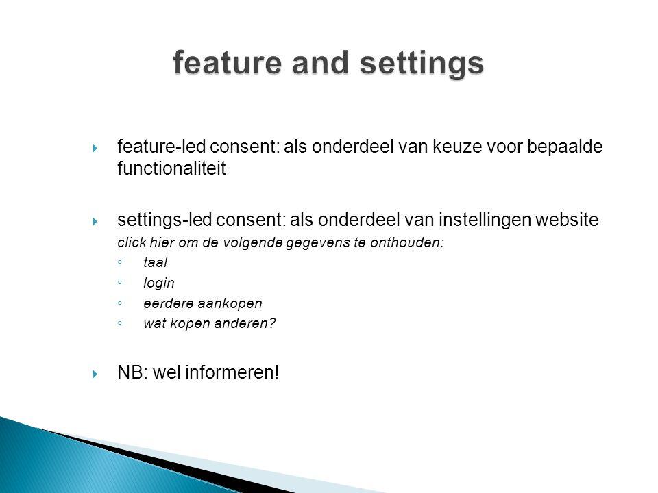  feature-led consent: als onderdeel van keuze voor bepaalde functionaliteit  settings-led consent: als onderdeel van instellingen website click hier om de volgende gegevens te onthouden: ◦ taal ◦ login ◦ eerdere aankopen ◦ wat kopen anderen.