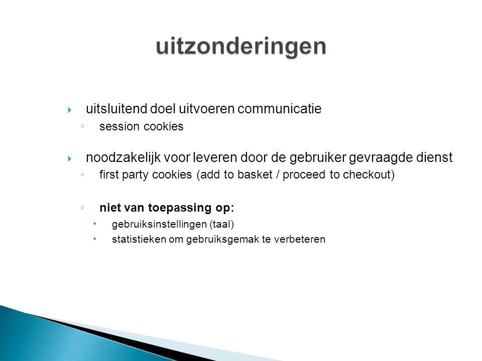  uitsluitend doel uitvoeren communicatie ◦ session cookies  noodzakelijk voor leveren door de gebruiker gevraagde dienst ◦ first party cookies (add to basket / proceed to checkout) ◦ niet van toepassing op:  gebruiksinstellingen (taal)  statistieken om gebruiksgemak te verbeteren