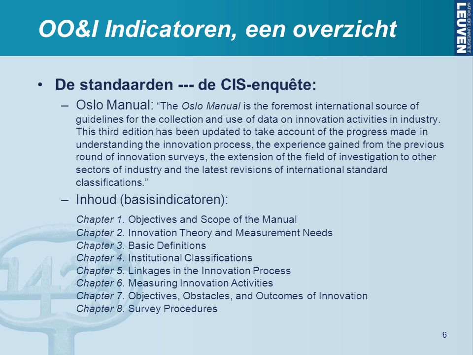 OO&I Indicatoren, een overzicht De standaarden --- de CIS-enquête: –Oslo Manual: The Oslo Manual is the foremost international source of guidelines for the collection and use of data on innovation activities in industry.
