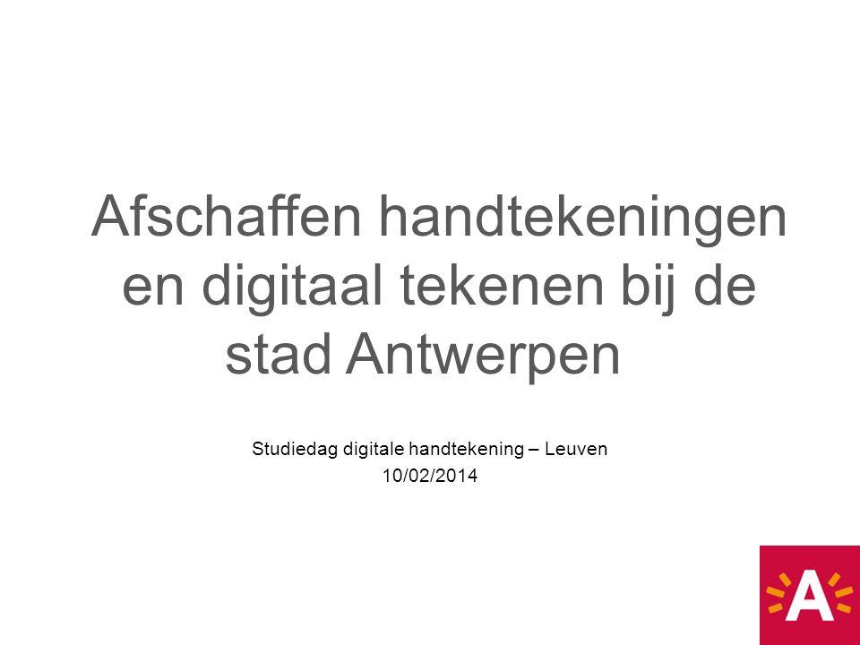 Studiedag digitale handtekening – Leuven 10/02/2014 Afschaffen handtekeningen en digitaal tekenen bij de stad Antwerpen