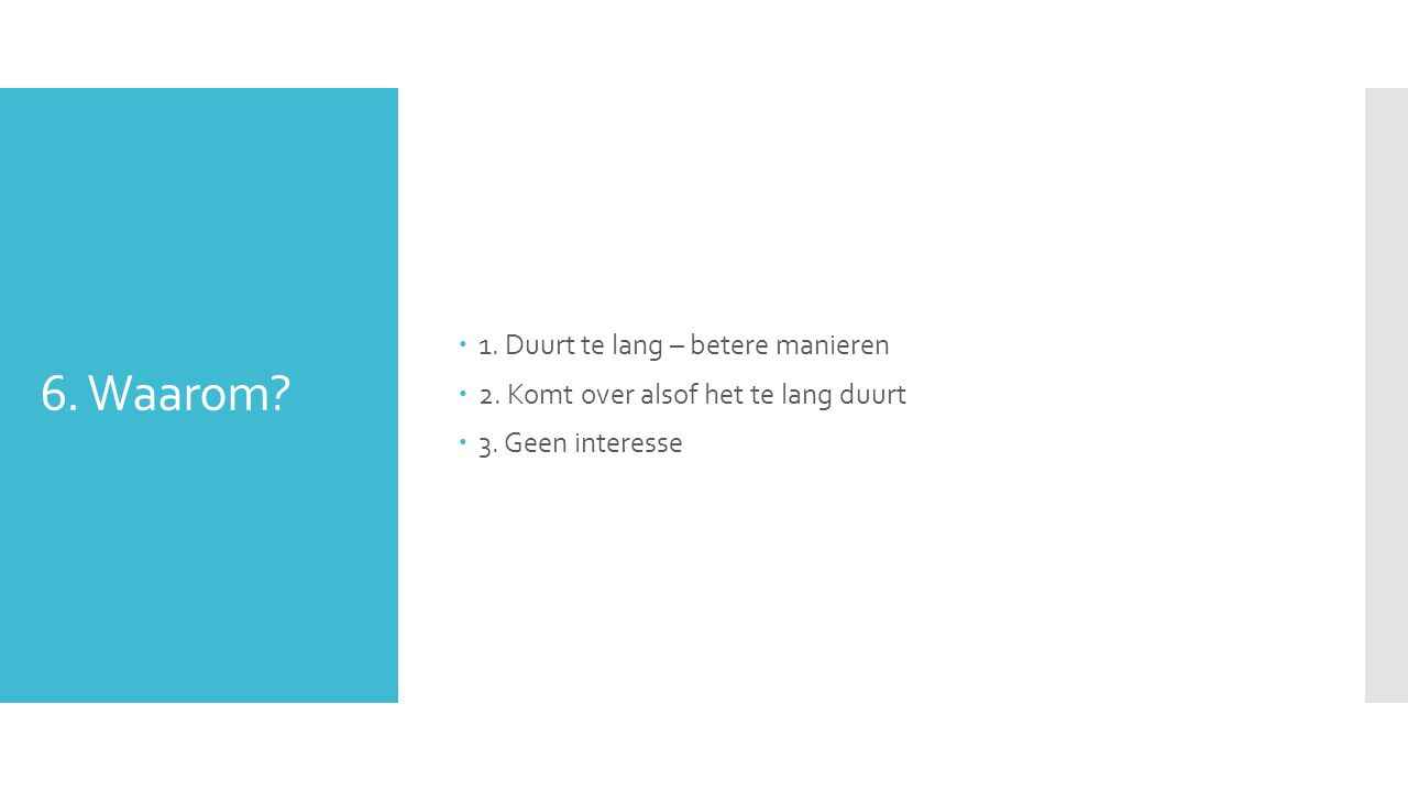 6. Waarom.  1. Duurt te lang – betere manieren  2.
