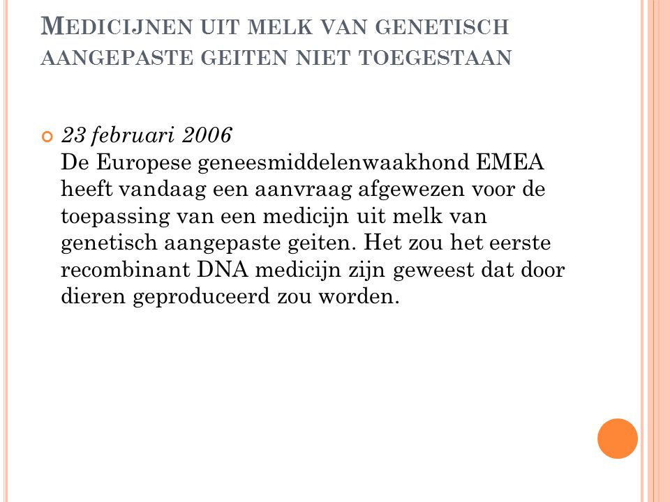 M EDICIJNEN UIT MELK VAN GENETISCH AANGEPASTE GEITEN NIET TOEGESTAAN 23 februari 2006 De Europese geneesmiddelenwaakhond EMEA heeft vandaag een aanvra