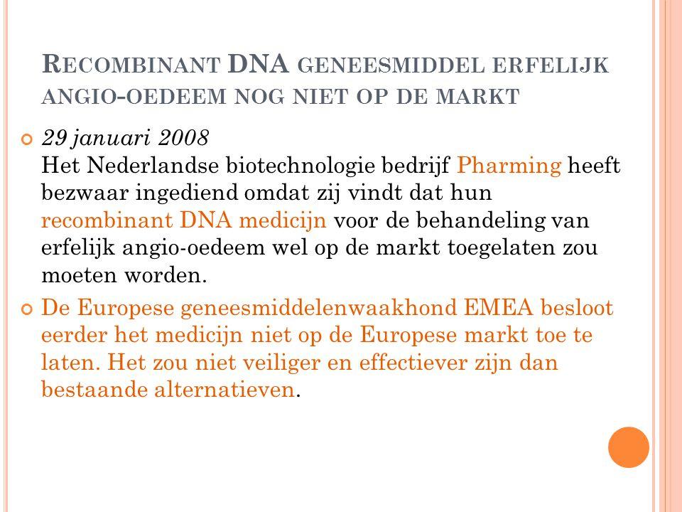R ECOMBINANT DNA GENEESMIDDEL ERFELIJK ANGIO - OEDEEM NOG NIET OP DE MARKT 29 januari 2008 Het Nederlandse biotechnologie bedrijf Pharming heeft bezwa