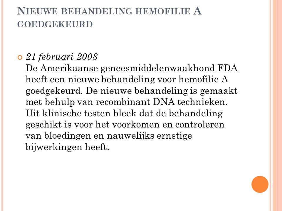 N IEUWE BEHANDELING HEMOFILIE A GOEDGEKEURD 21 februari 2008 De Amerikaanse geneesmiddelenwaakhond FDA heeft een nieuwe behandeling voor hemofilie A g