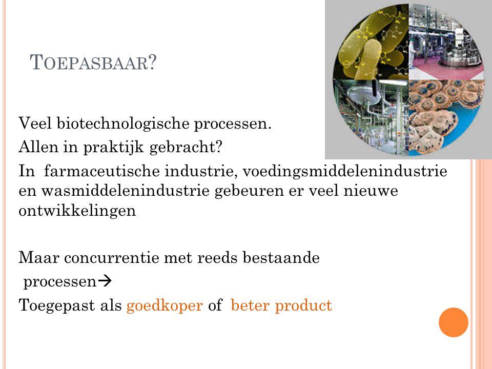 T OEPASBAAR ? Veel biotechnologische processen. Allen in praktijk gebracht? In farmaceutische industrie, voedingsmiddelenindustrie en wasmiddelenindus