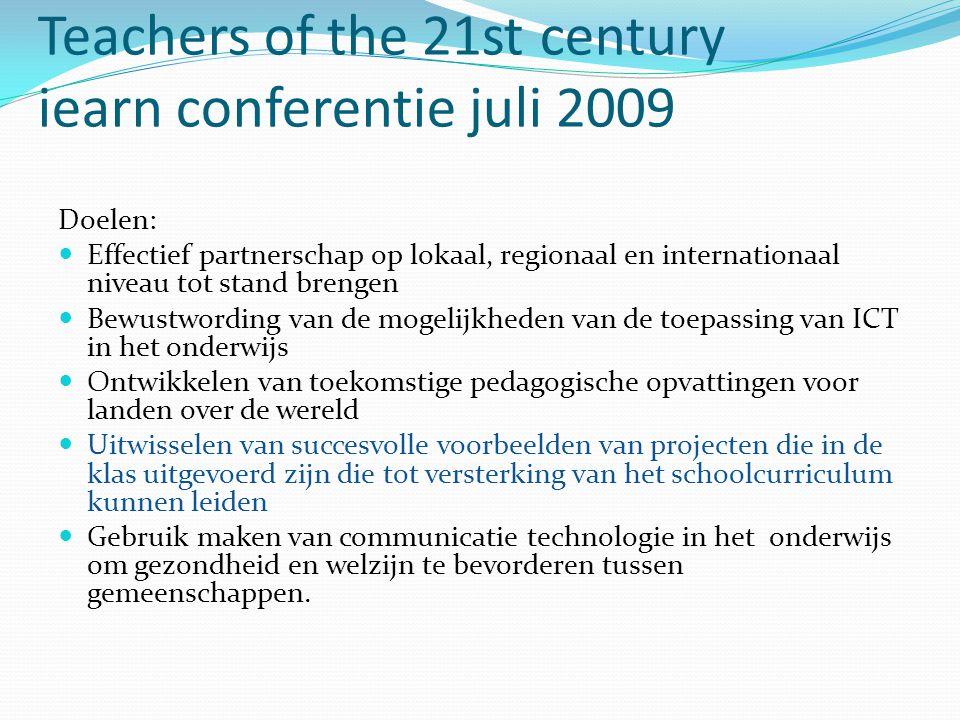 Teachers of the 21st century iearn conferentie juli 2009 Doelen: Effectief partnerschap op lokaal, regionaal en internationaal niveau tot stand brengen Bewustwording van de mogelijkheden van de toepassing van ICT in het onderwijs Ontwikkelen van toekomstige pedagogische opvattingen voor landen over de wereld Uitwisselen van succesvolle voorbeelden van projecten die in de klas uitgevoerd zijn die tot versterking van het schoolcurriculum kunnen leiden Gebruik maken van communicatie technologie in het onderwijs om gezondheid en welzijn te bevorderen tussen gemeenschappen.