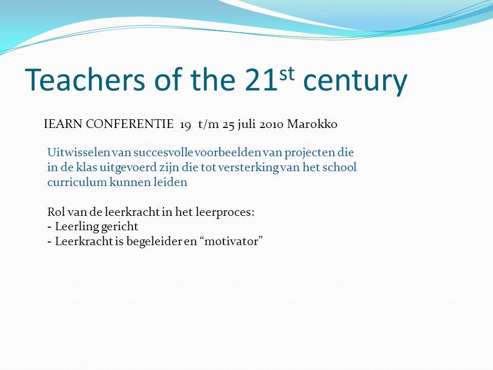 Teachers of the 21 st century IEARN CONFERENTIE 19 t/m 25 juli 2010 Marokko Uitwisselen van succesvolle voorbeelden van projecten die in de klas uitgevoerd zijn die tot versterking van het school curriculum kunnen leiden Rol van de leerkracht in het leerproces: - Leerling gericht - Leerkracht is begeleider en motivator
