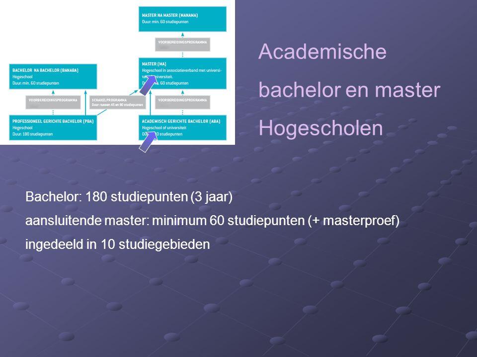 Academische bachelor en master Hogescholen Bachelor: 180 studiepunten (3 jaar) aansluitende master: minimum 60 studiepunten (+ masterproef) ingedeeld in 10 studiegebieden